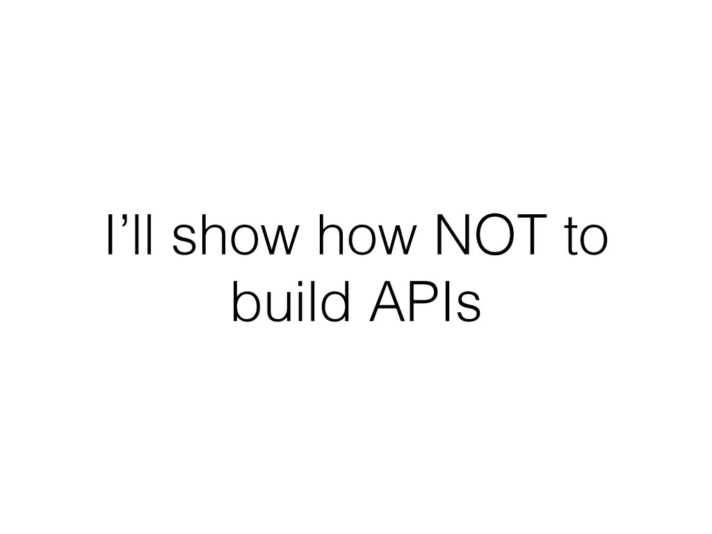 I'll show how NOT to build APIs