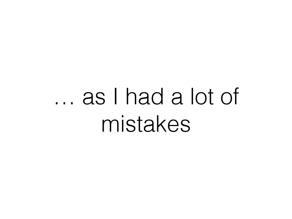 … as I had a lot of mistakes