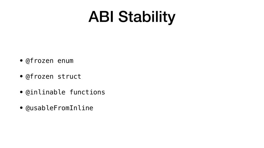 ABI Stability • @frozen enum • @frozen struct •...