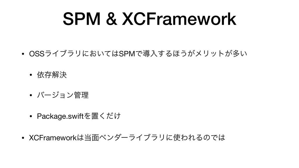 SPM & XCFramework • OSSϥΠϒϥϦʹ͓͍ͯSPMͰಋೖ͢Δ΄͏͕ϝϦο...