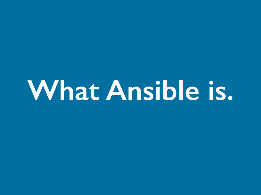 What Ansible is.