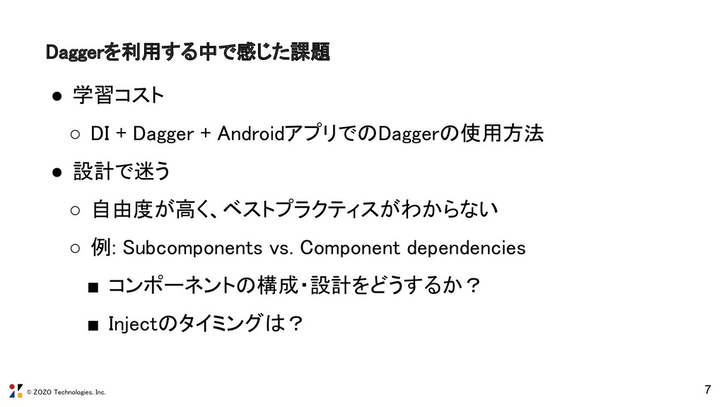 © ZOZO Technologies, Inc. 7 Daggerを利用する中で感じた課題...