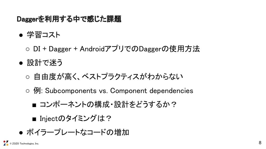 © ZOZO Technologies, Inc. 8 Daggerを利用する中で感じた課題...