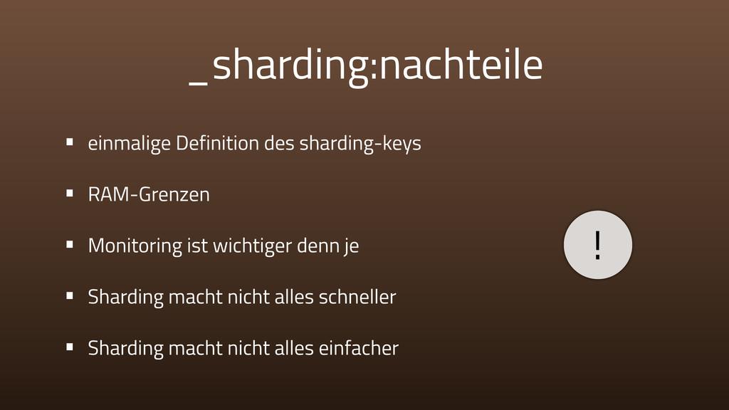 _sharding:nachteile • einmalige Definition des ...