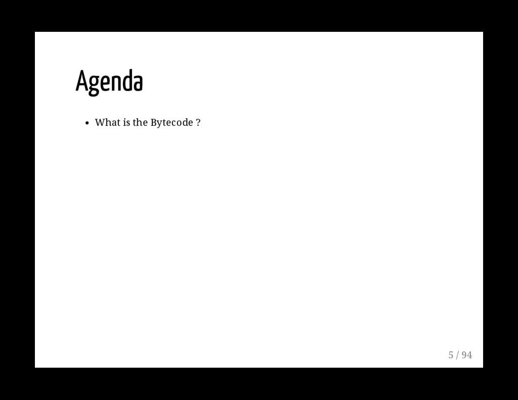Agenda What is the Bytecode ? 5 / 94