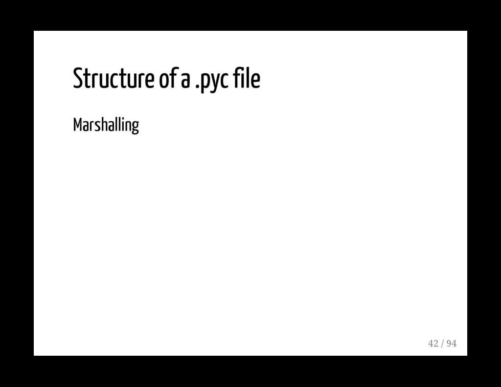 Structure of a .pyc file Marshalling 42 / 94