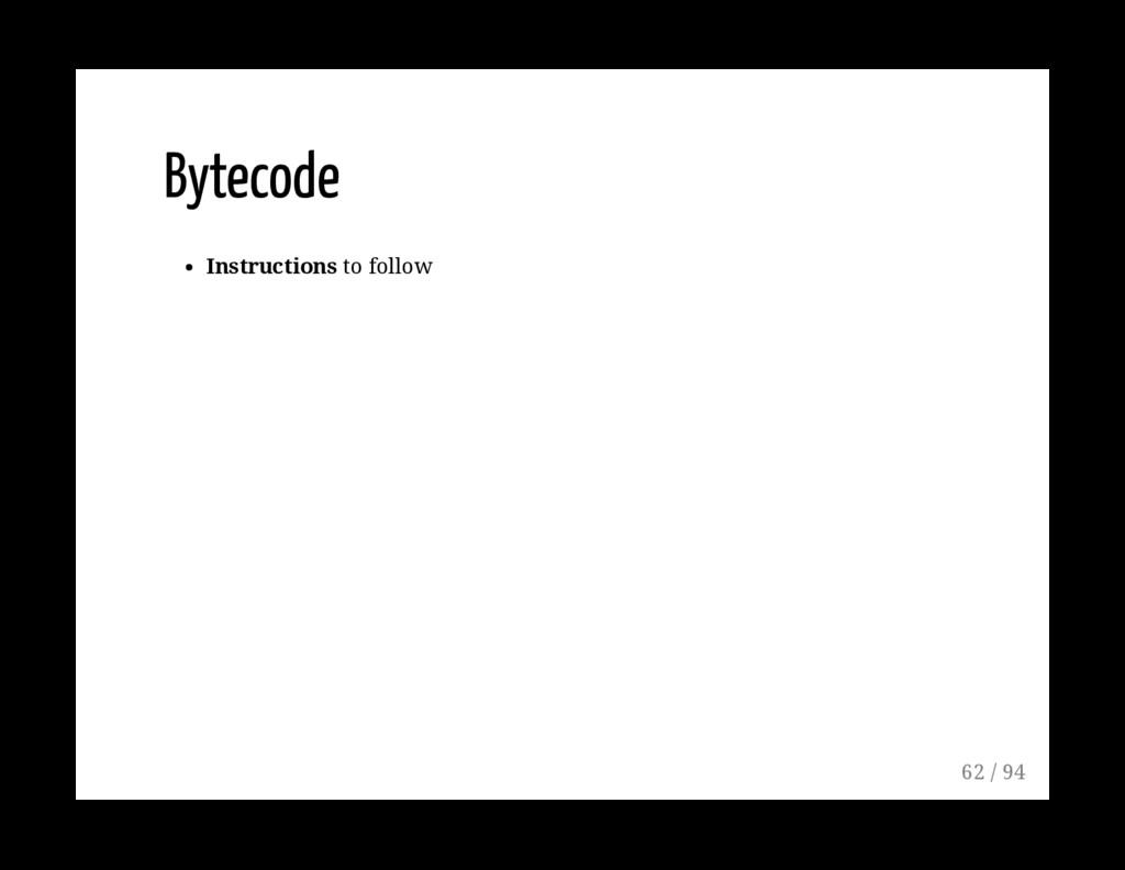 Bytecode Instructions to follow 62 / 94