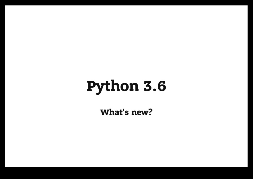Python 3.6 Python 3.6 What's new? What's new?