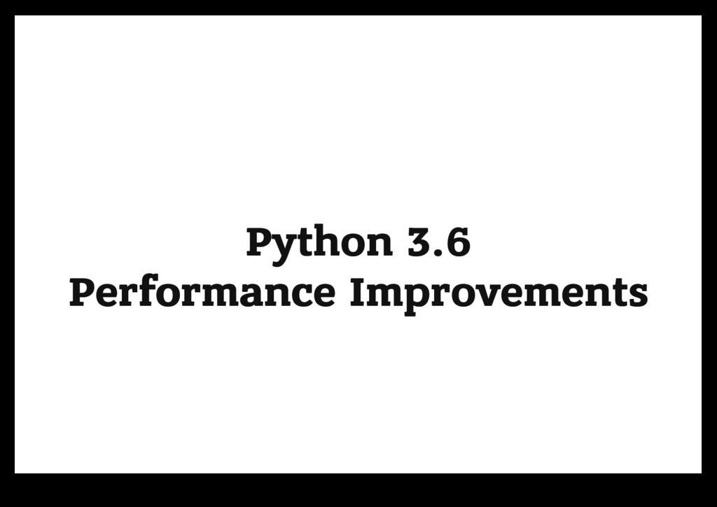 Python 3.6 Python 3.6 Performance Improvements ...