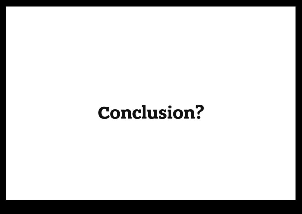 Conclusion? Conclusion?