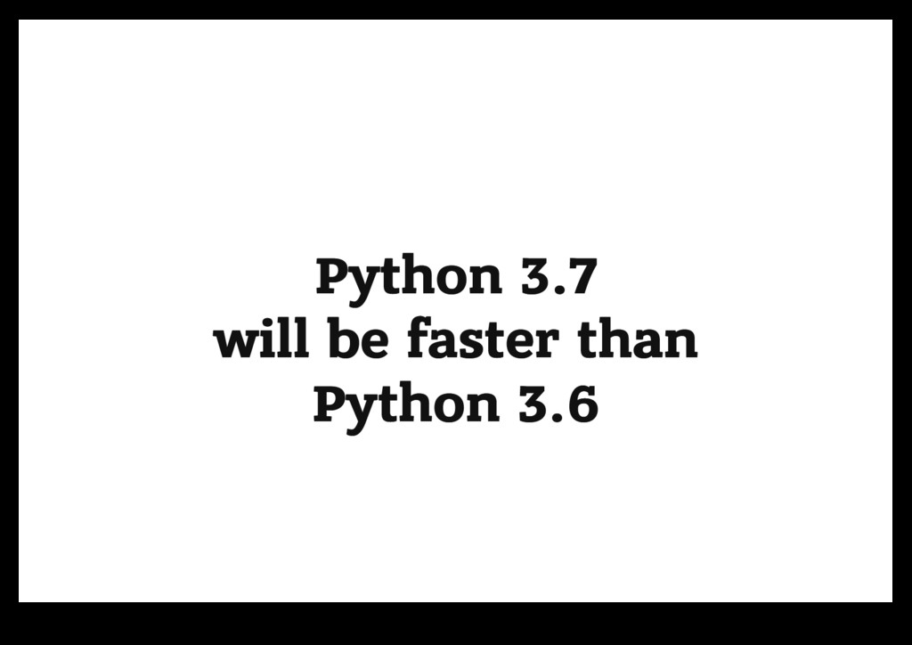 Python 3.7 Python 3.7 will be faster than will ...