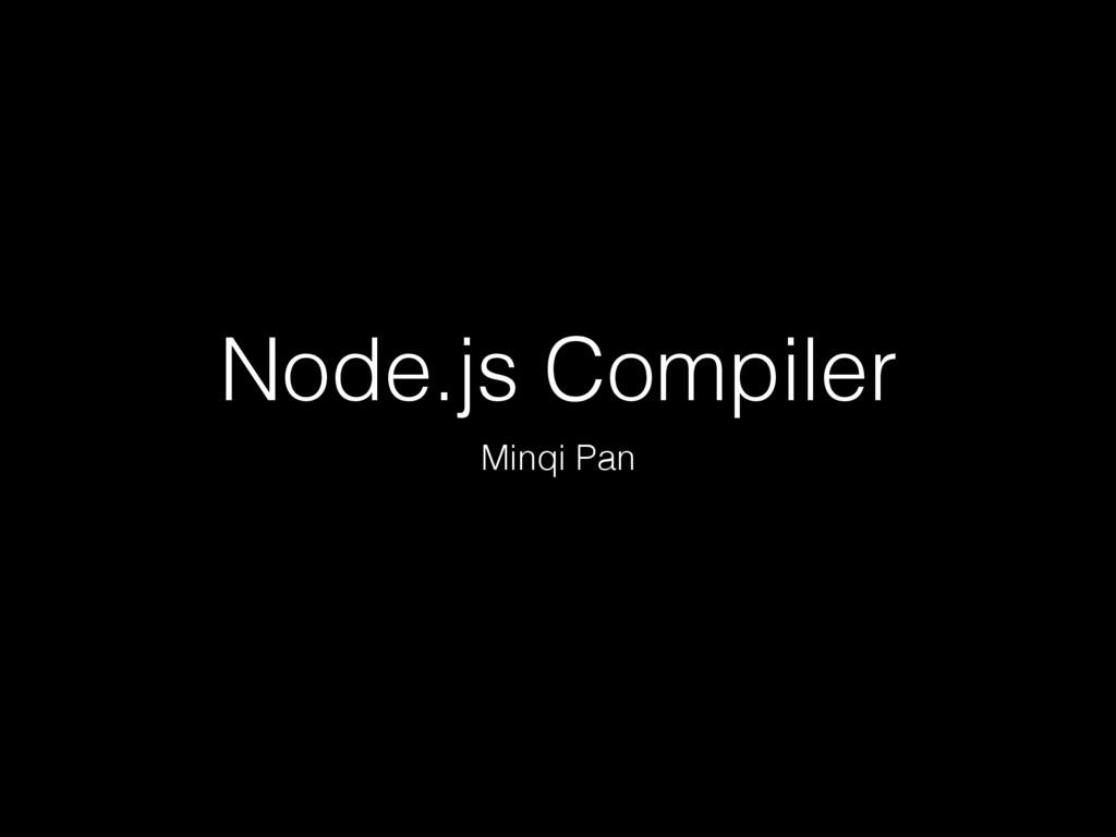 Node.js Compiler Minqi Pan