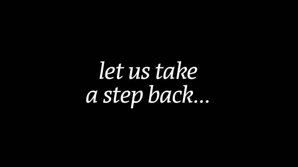 let us take  a step back…