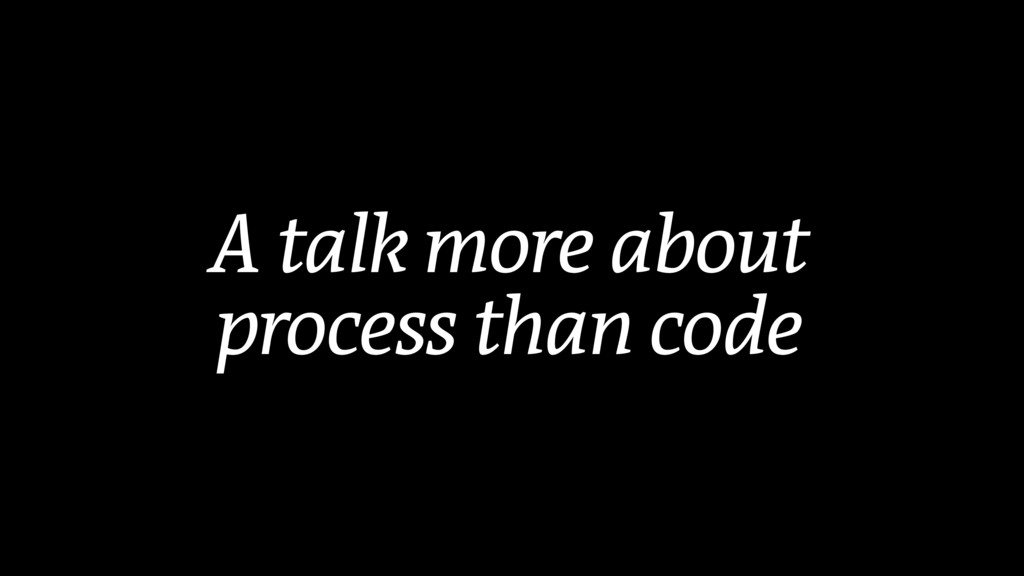 A talk more about process than code