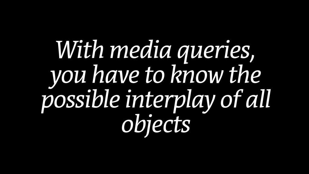 With media queries, you have to know the possib...