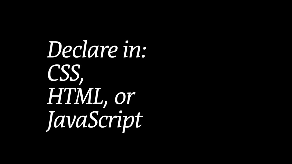 Declare in: CSS, HTML, or  JavaScript