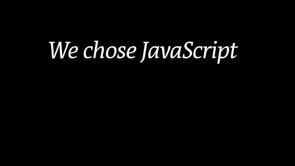 We chose JavaScript