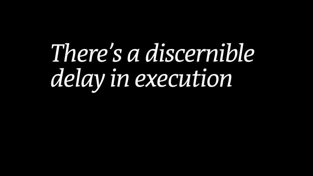 There's a discernible delay in execution