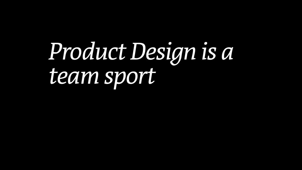 Product Design is a team sport