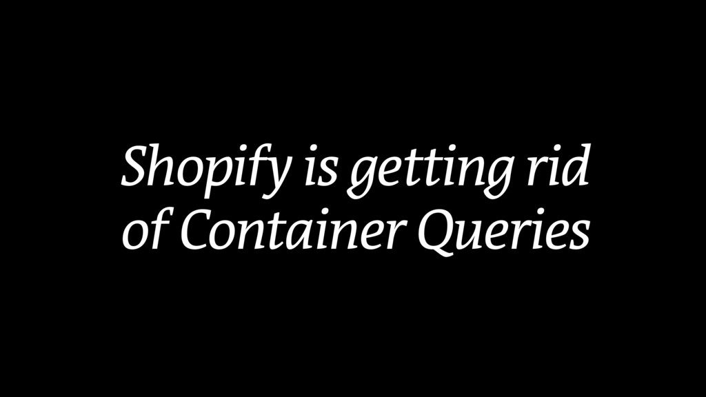Shopify is getting rid of Container Queries
