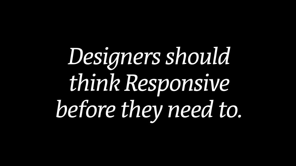 Designers should think Responsive before they n...