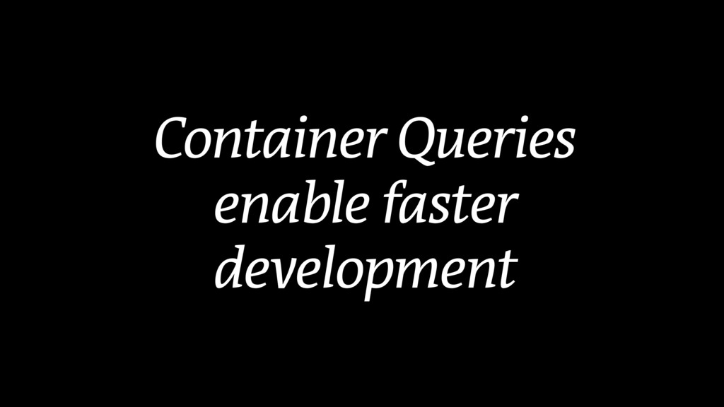 Container Queries enable faster development