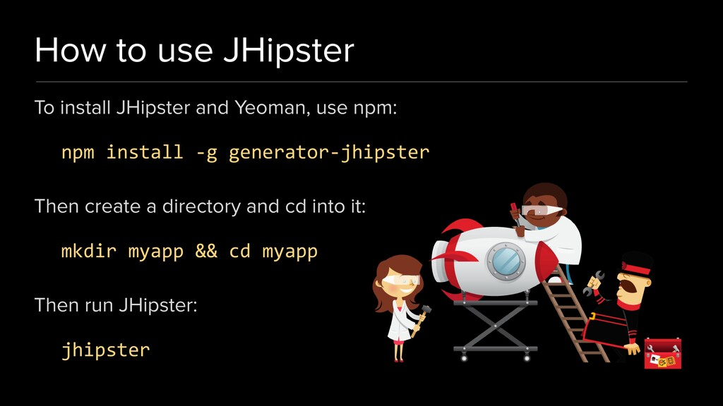 How to use JHipster To install JHipster and Yeo...