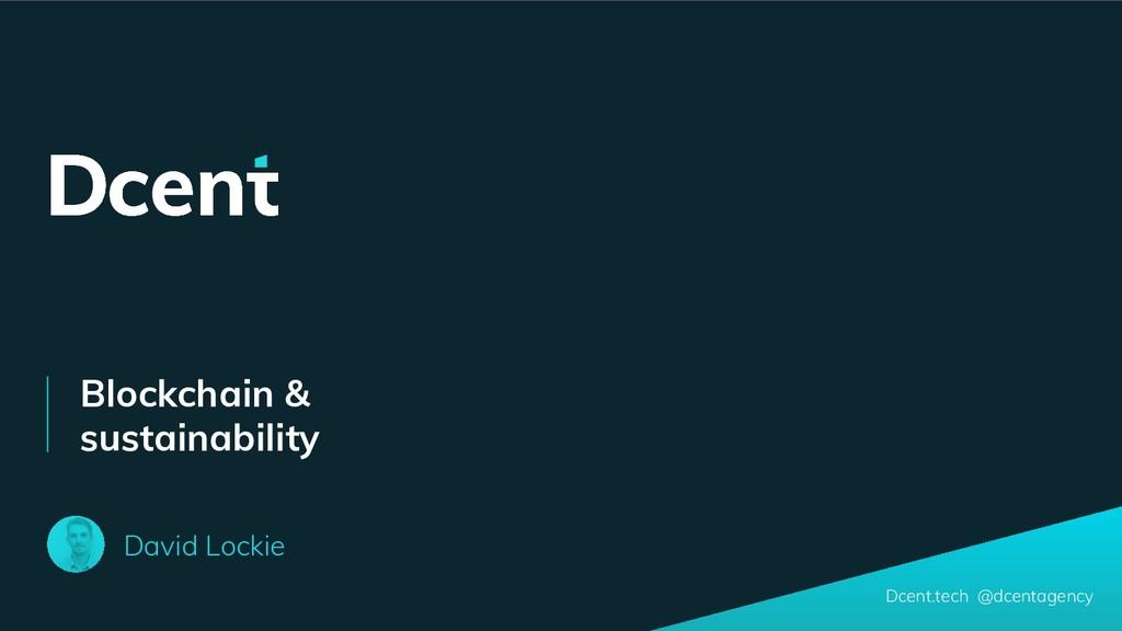 Blockchain & sustainability David Lockie Dcent....