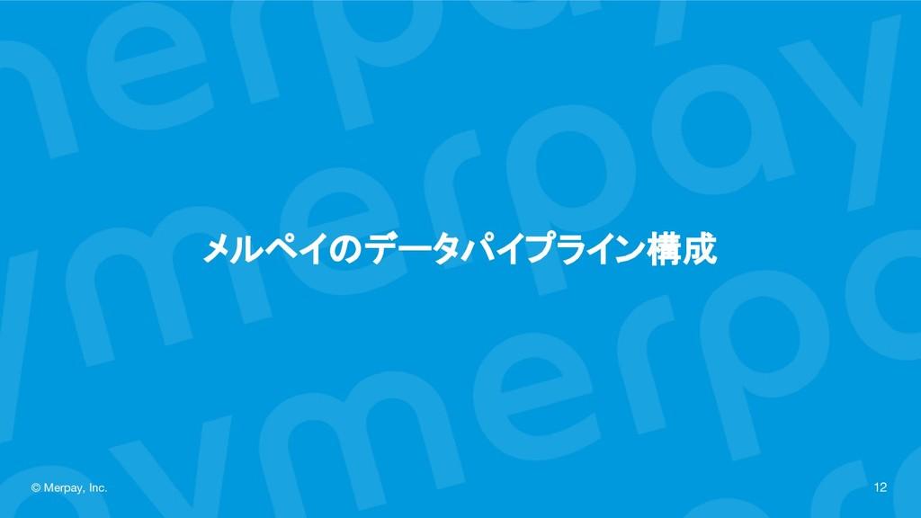 メルペイのデータパイプライン構成 © Merpay, Inc. 12