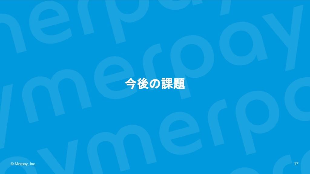 今後の課題 © Merpay, Inc. 17