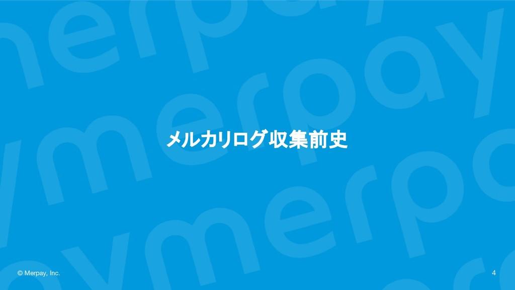 メルカリログ収集前史 © Merpay, Inc. 4