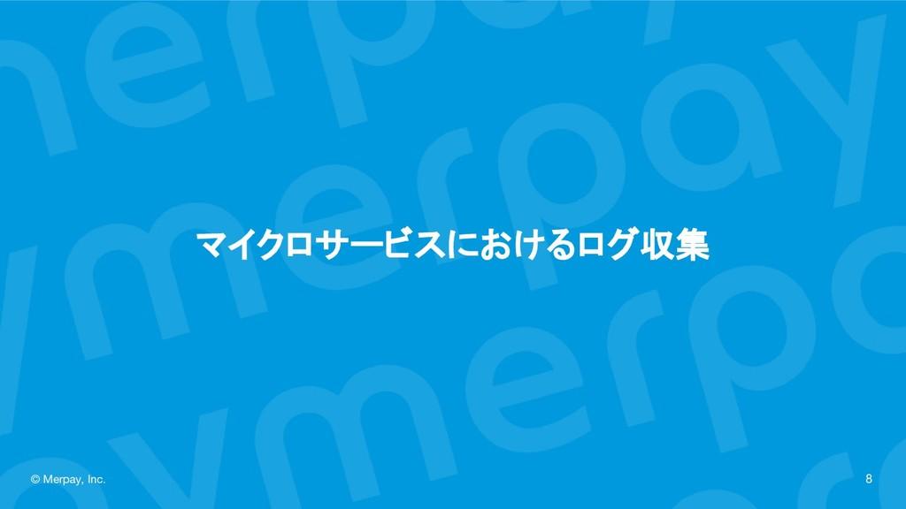 マイクロサービスにおけるログ収集 © Merpay, Inc. 8