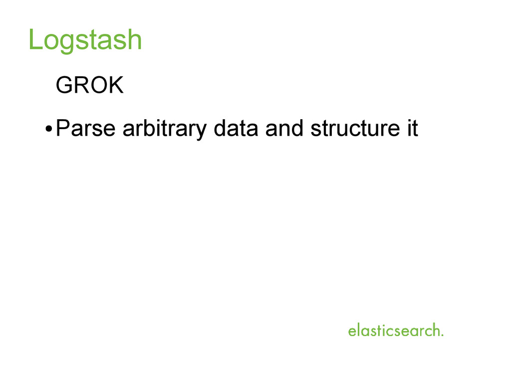 Logstash GROK ● Parse arbitrary data and struct...