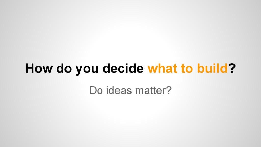 How do you decide what to build? Do ideas matte...