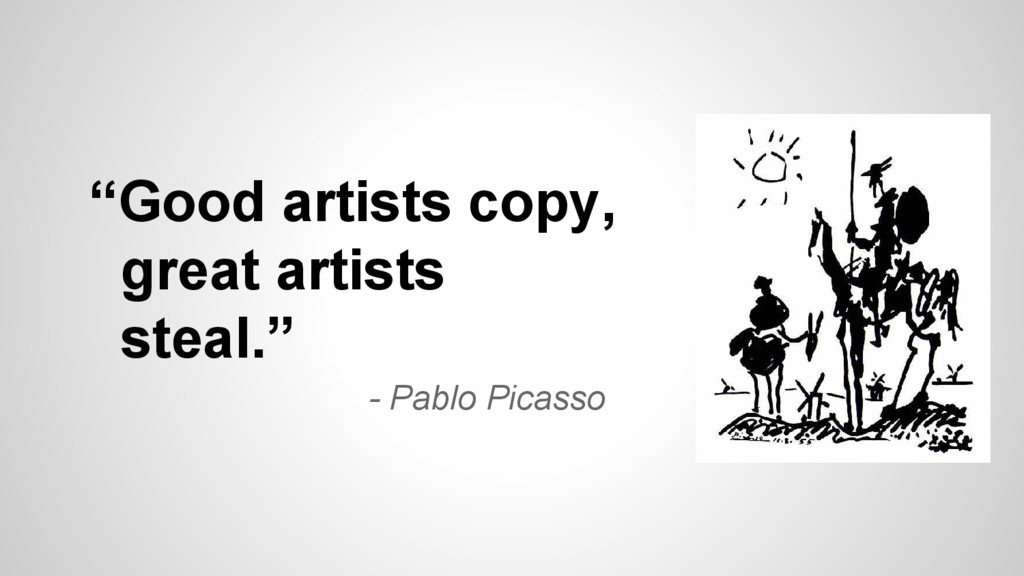 """""""Good artists copy, great artists steal."""" - Pab..."""