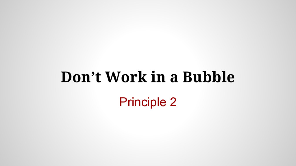 Don't Work in a Bubble Principle 2