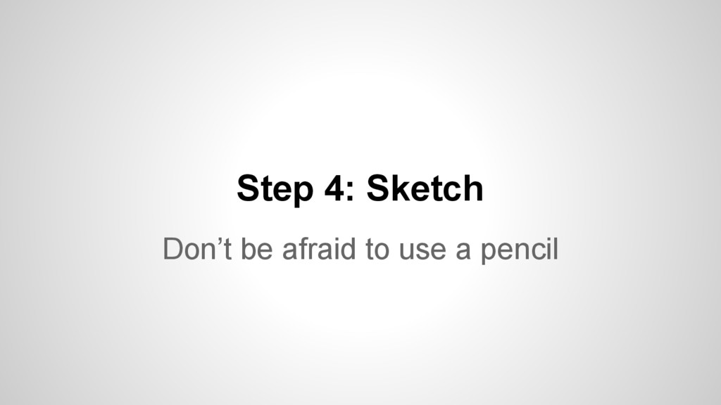 Step 4: Sketch Don't be afraid to use a pencil