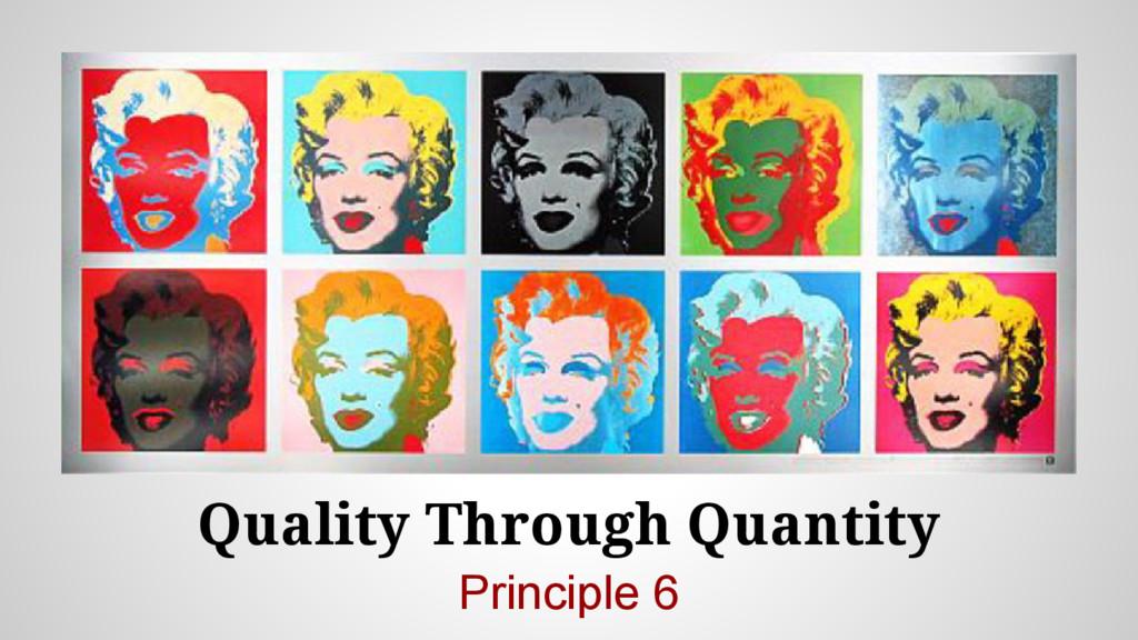 Quality Through Quantity Principle 6