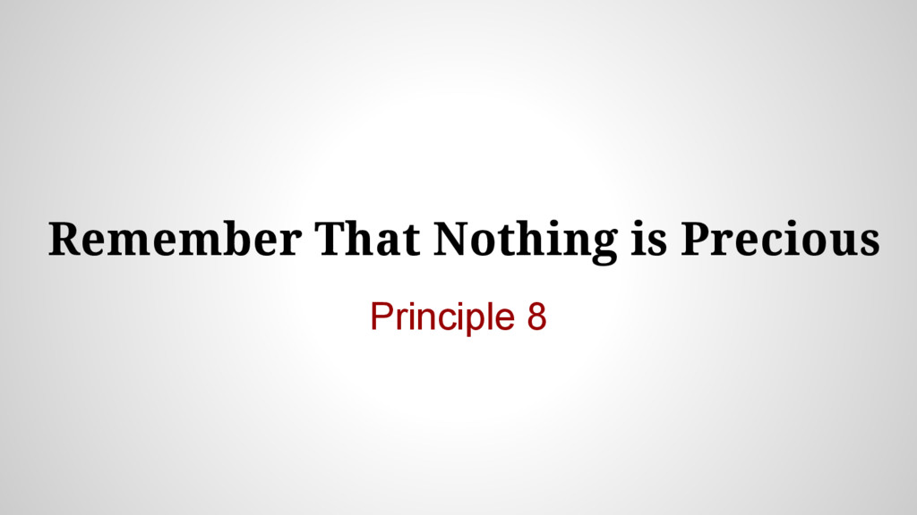 Remember That Nothing is Precious Principle 8