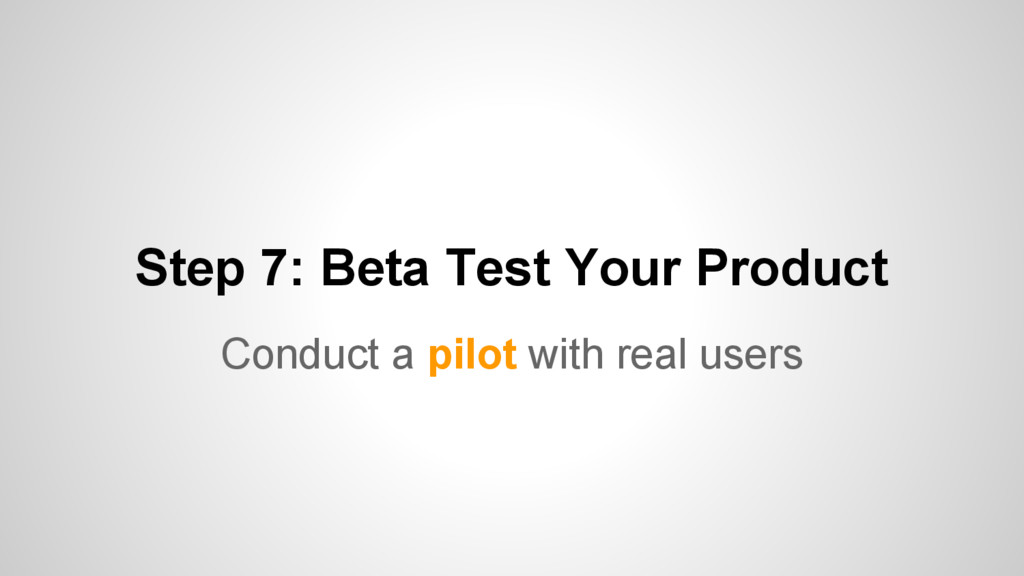 Step 7: Beta Test Your Product Conduct a pilot ...