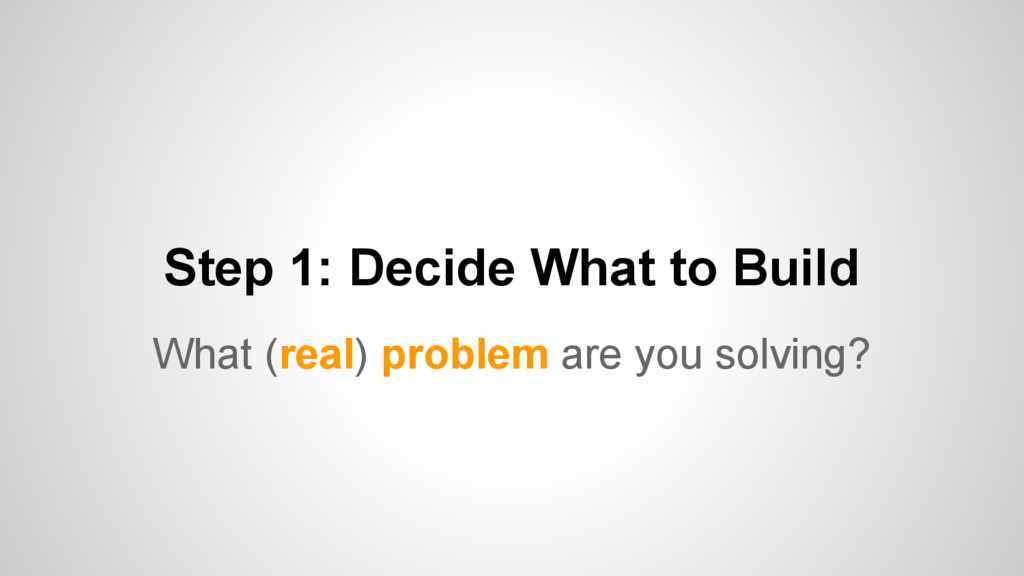 Step 1: Decide What to Build What (real) proble...