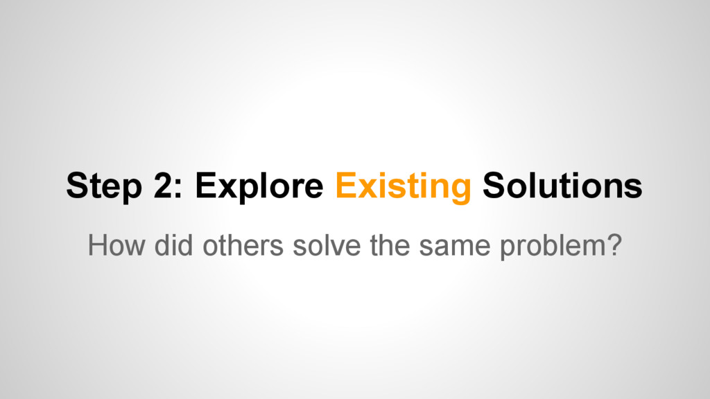 Step 2: Explore Existing Solutions How did othe...