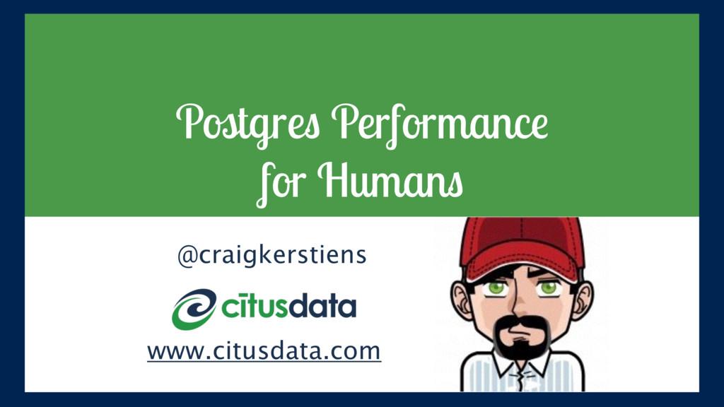 Postgres Performance for Humans @craigkerstien...