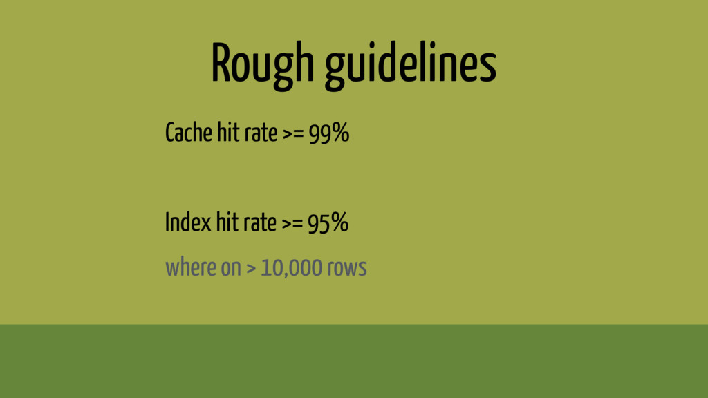 Rough guidelines Cache hit rate >= 99% Index hi...