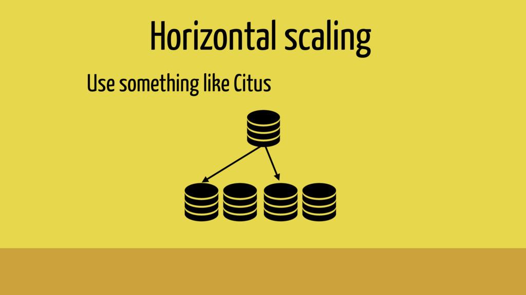Horizontal scaling Use something like Citus