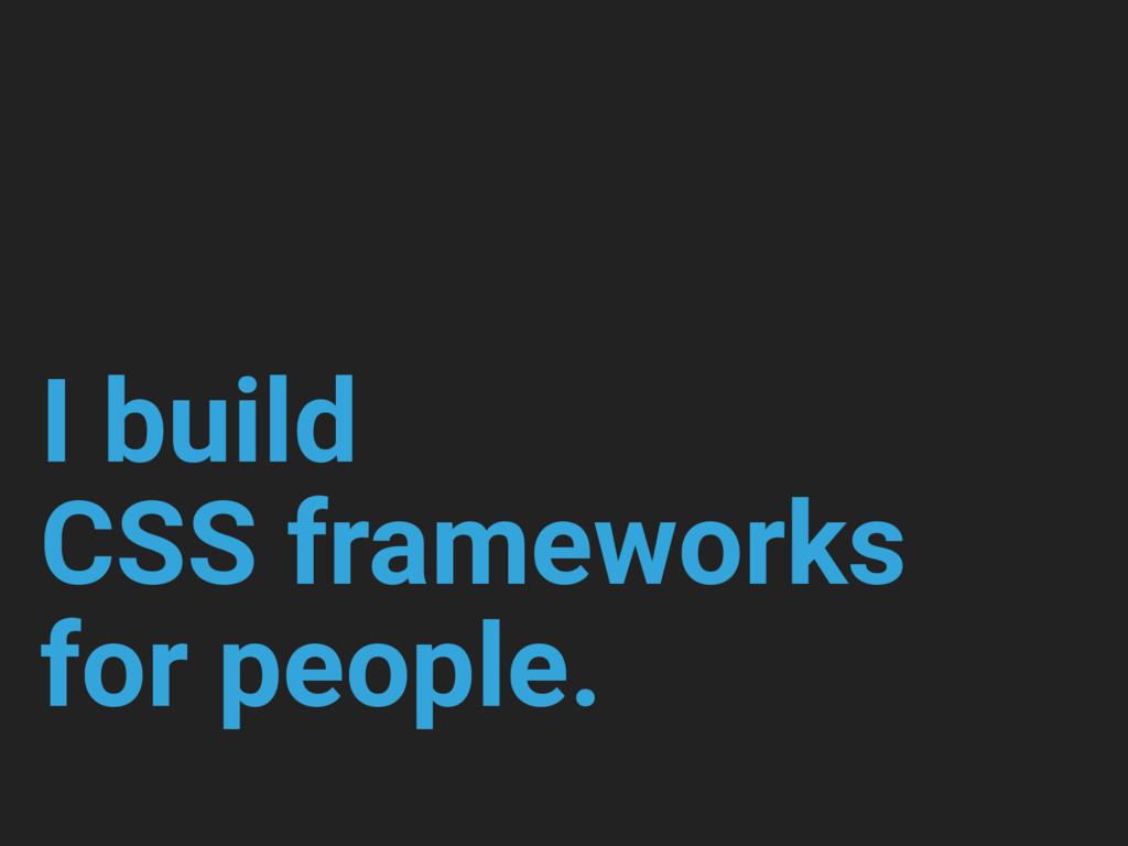 I build CSS frameworks for people.
