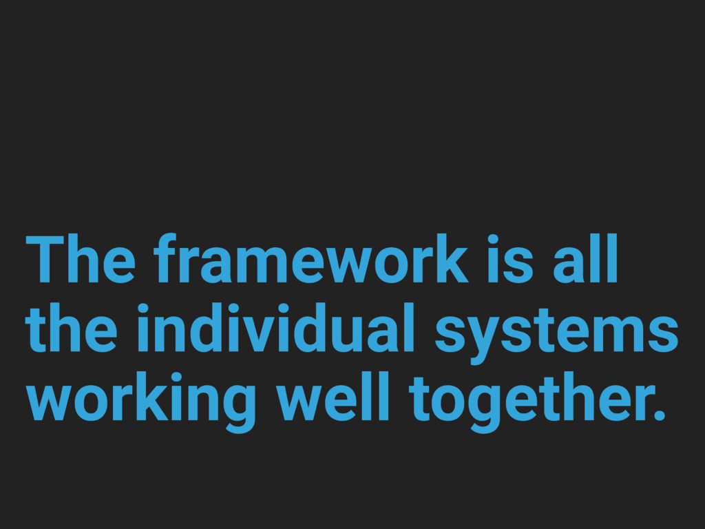 The framework is all the individual systems wor...