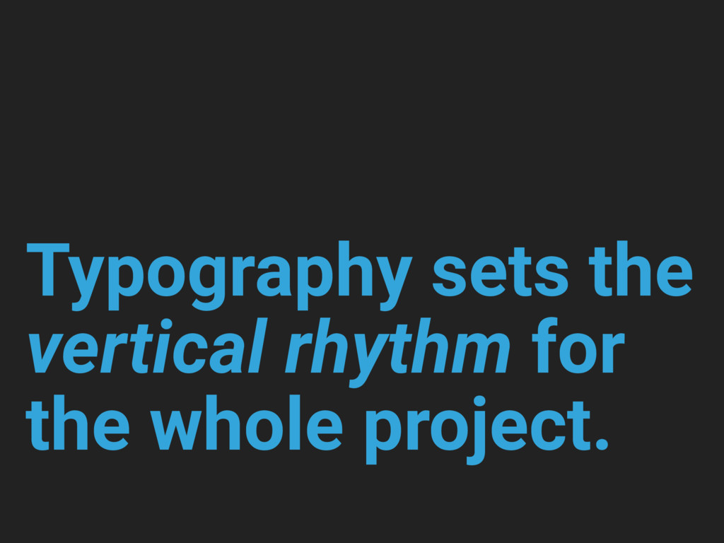 Typography sets the vertical rhythm for the who...