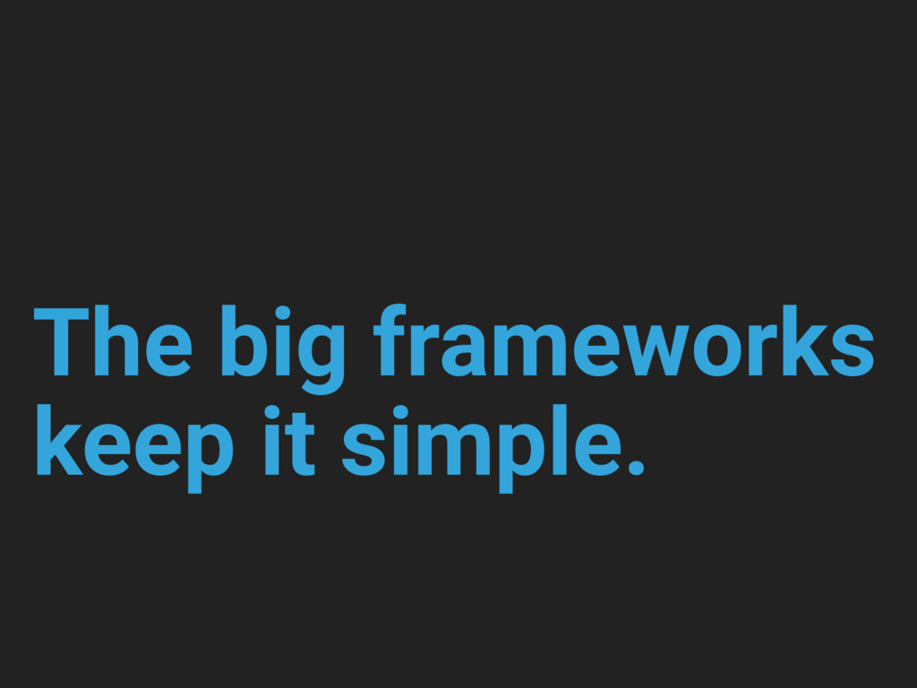 The big frameworks keep it simple.