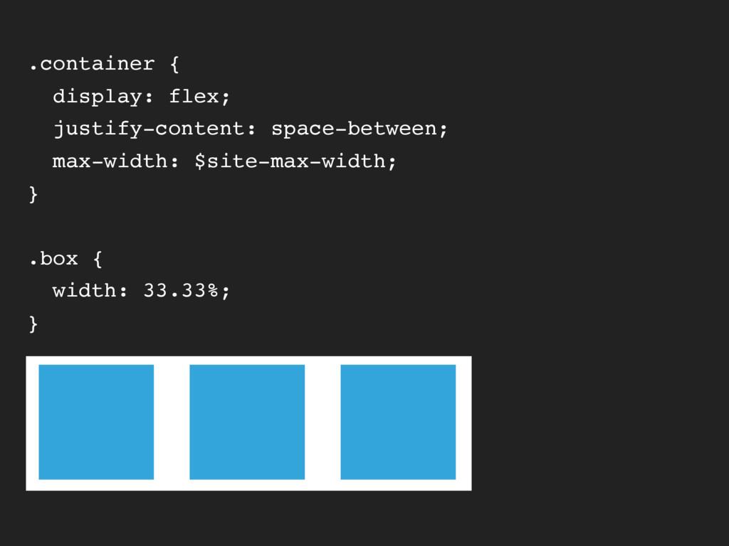 .container { display: flex; justify-content: sp...